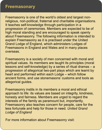 Freemasonary Freemasonry is one of the world's oldest and largest non-religious, non-political, fraternal and charitable organisations. It teaches self-knowledge through participation in a progression of ceremonies. Members are expected to be of high moral standing and are encouraged to speak openly about Freemasonry. The following information is intended to explain Freemasonry as it is practised under the United Grand Lodge of England, which administers Lodges of Freemasons in England and Wales and in many places overseas.  Freemasonry is a society of men concerned with moral and spiritual values. Its members are taught its principles (moral lessons and self-knowledge) by a series of ritual dramas – a progression of allegorical two-part plays which are learnt by heart and performed within each Lodge – which follow ancient forms, and use stonemasons' customs and tools as allegorical guides.  Freemasonry instils in its members a moral and ethical approach to life: its values are based on integrity, kindness, honesty and fairness. Members are urged to regard the interests of the family as paramount but, importantly, Freemasonry also teaches concern for people, care for the less fortunate and help for those in need. United Grand Lodge of England  For more information about Freemasonry visit: